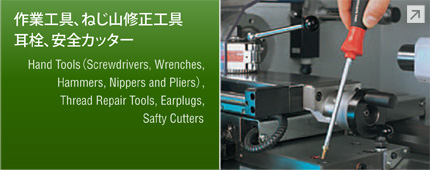 作業工具、ねじ山修正工具、耳栓、安全カッター Hand Tools(Screwdrivers, Wrenches, Hammers, Nippers and Pliers), Thread Repair Tools, Earplugs, Safty Cutters